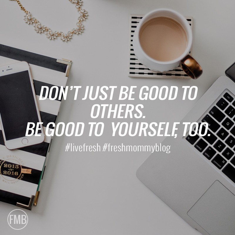 Don't just be good to others, be good to yourself, too.