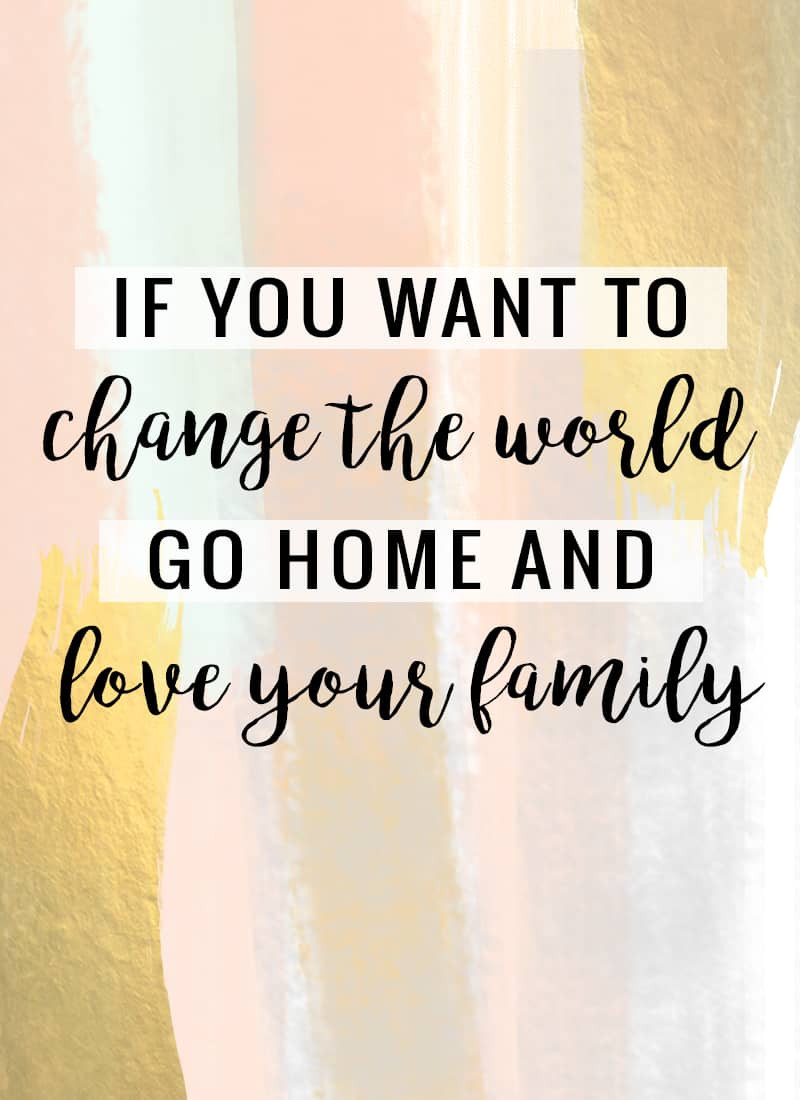 """If you want to change the world, go home and love your family."" -Mother Theresa"