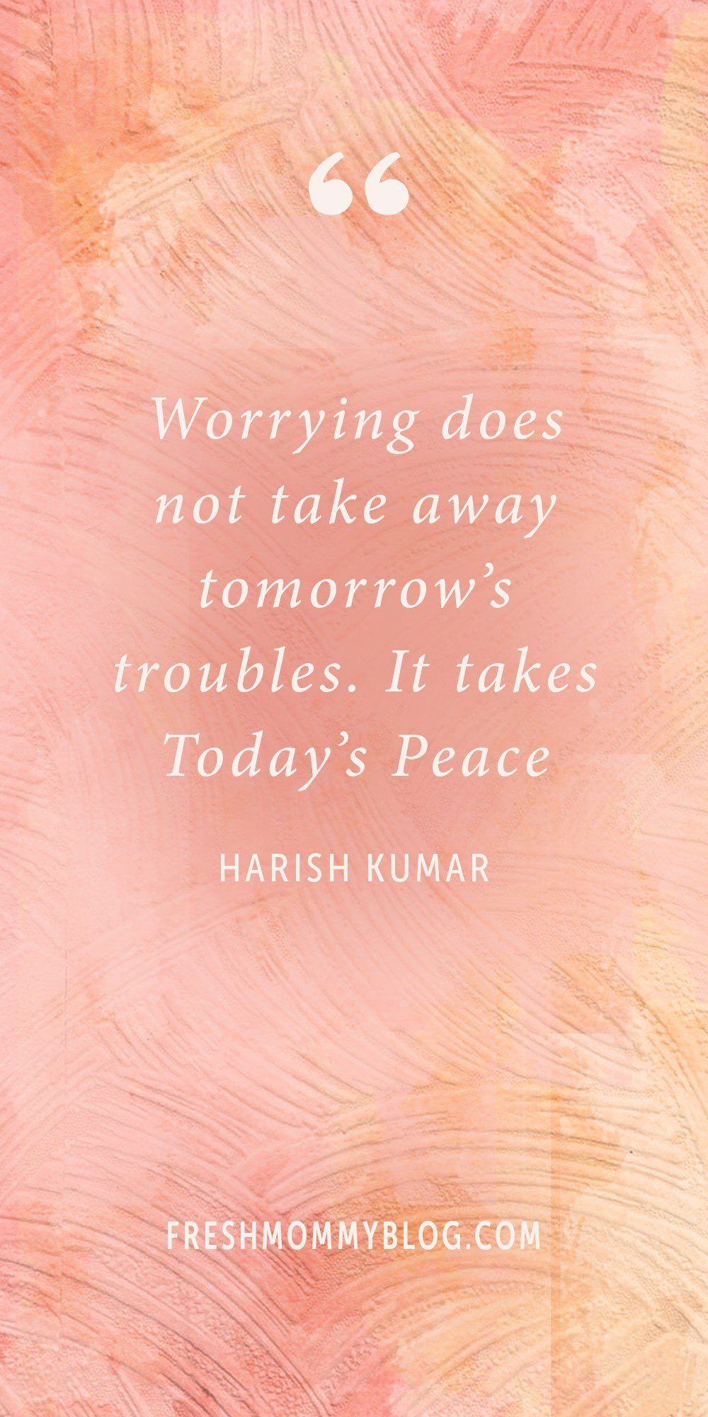 """Worrying does not take away tomorrow's troubles. It takes Today's Peace."" Harish Kumar - Inspirational quotes for living your best life! 