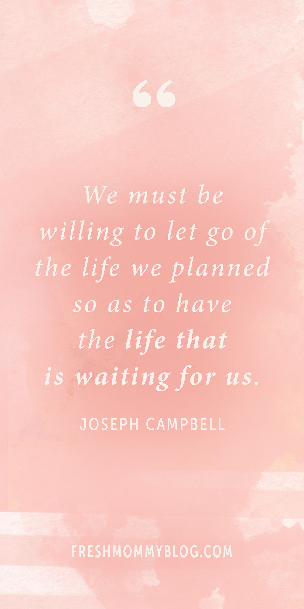 """We must be willing to let go of the life we planned so as to have the life that is waiting for us."" Joseph Campbell 
