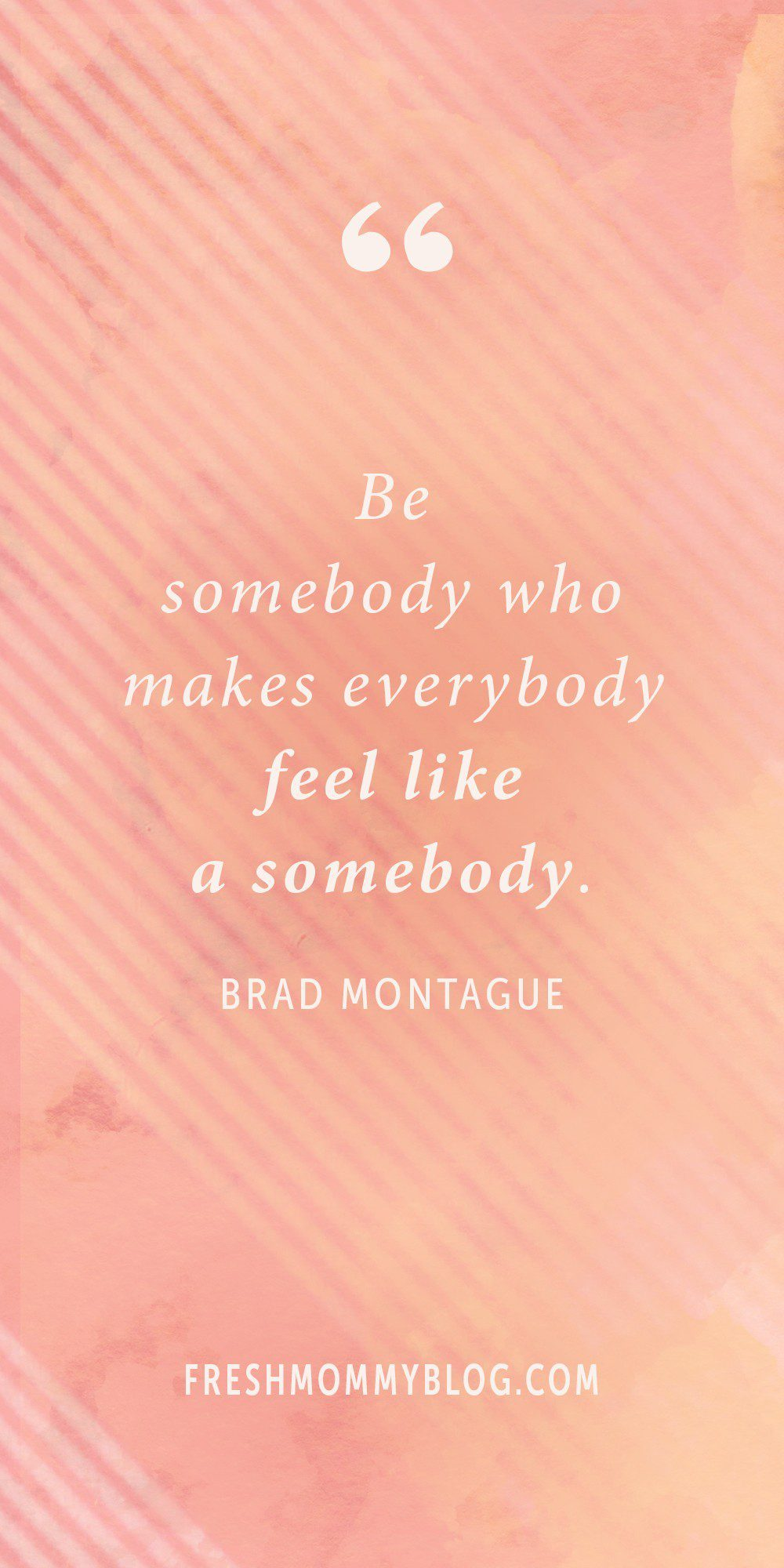 """Be somebody who makes everybody fell like a somebody."" Brad Montague 